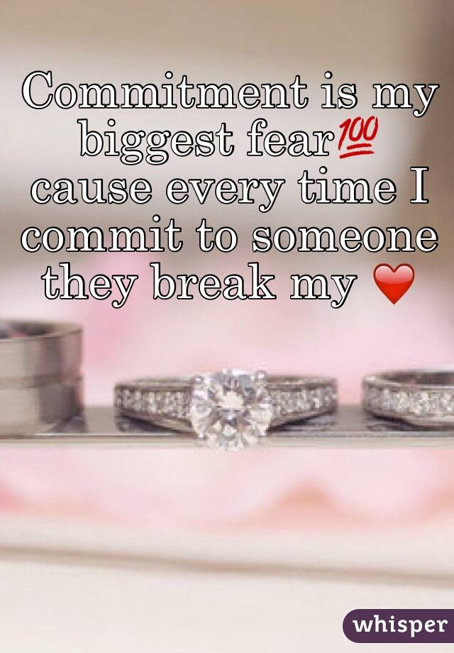 Commitment is my biggest fear💯 cause every time I commit to someone they break my ❤️