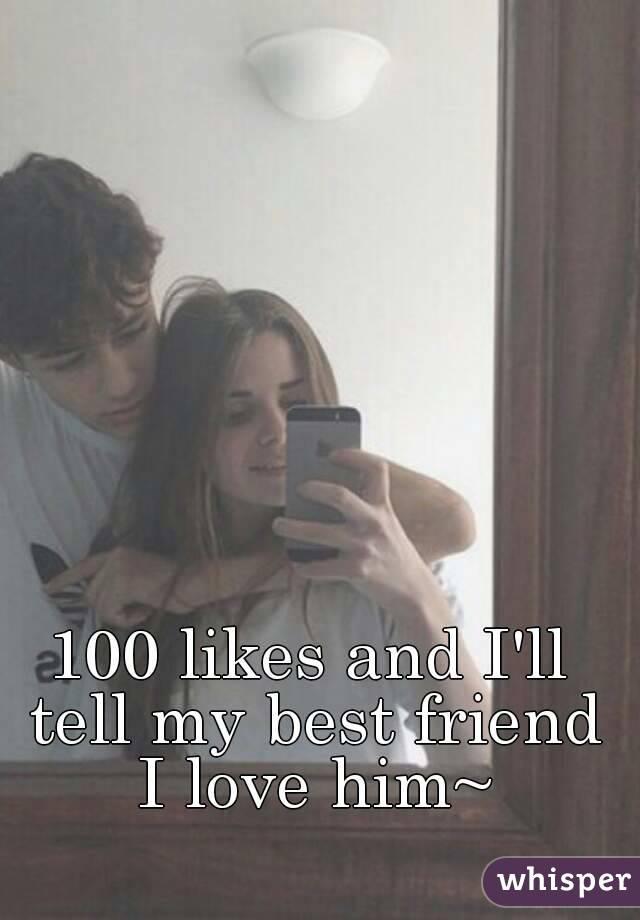 100 likes and I'll tell my best friend I love him~