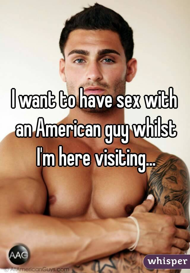 I want to have sex with an American guy whilst I'm here visiting...