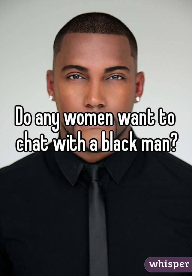 Do any women want to chat with a black man?