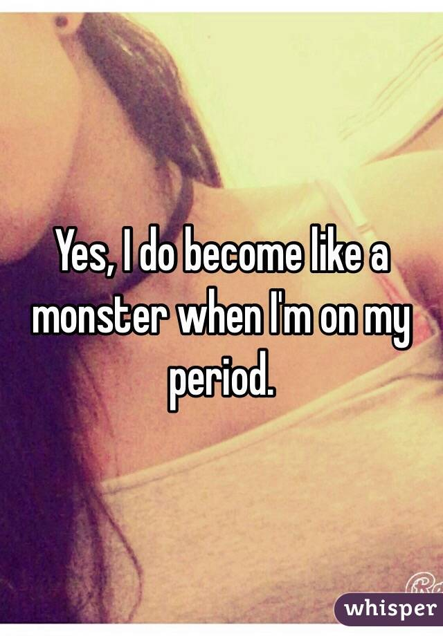 Yes, I do become like a monster when I'm on my period.