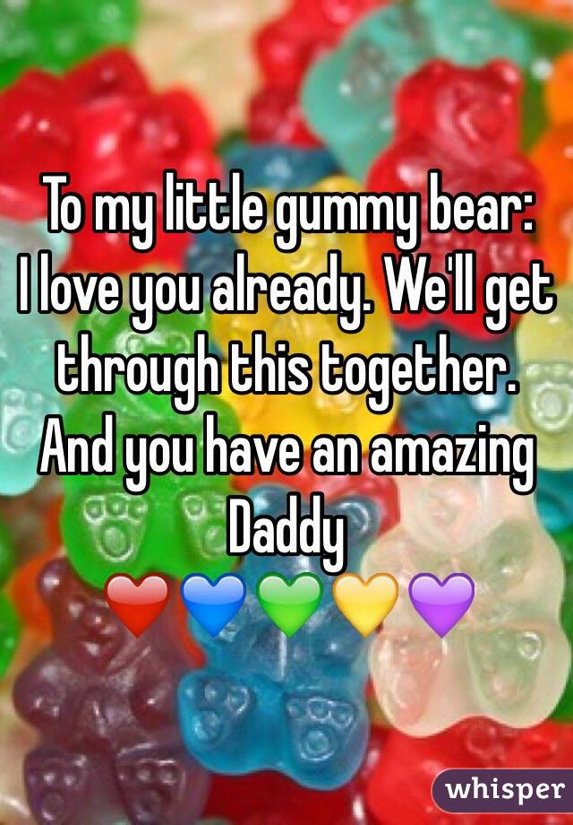 To my little gummy bear: I love you already. We'll get through this together. And you have an amazing Daddy  ❤️💙💚💛💜