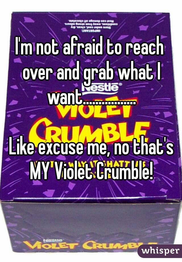 I'm not afraid to reach over and grab what I want.................   Like excuse me, no that's MY Violet Crumble!