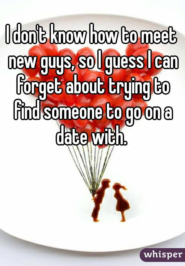 I don't know how to meet new guys, so I guess I can forget about trying to find someone to go on a date with.