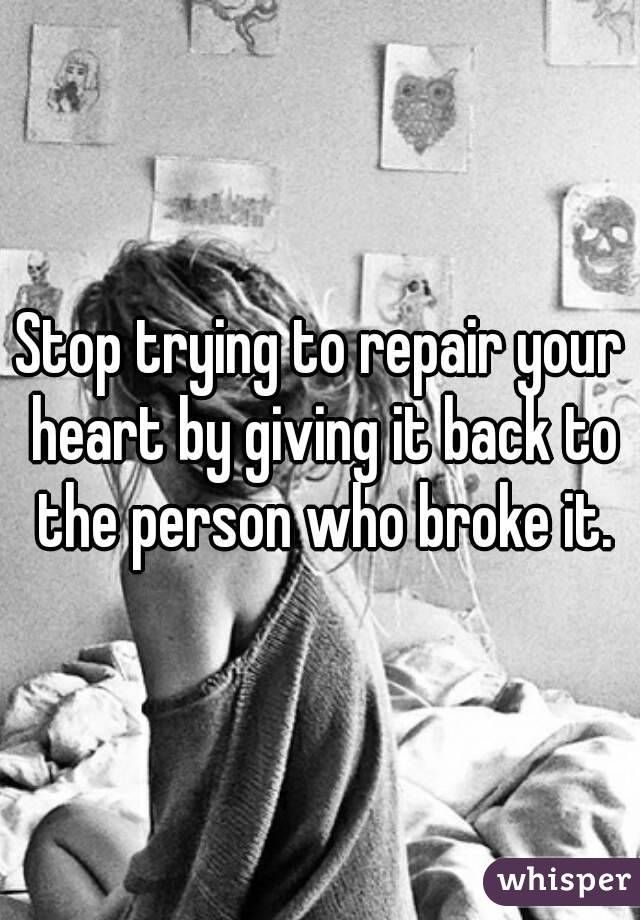 Stop trying to repair your heart by giving it back to the person who broke it.