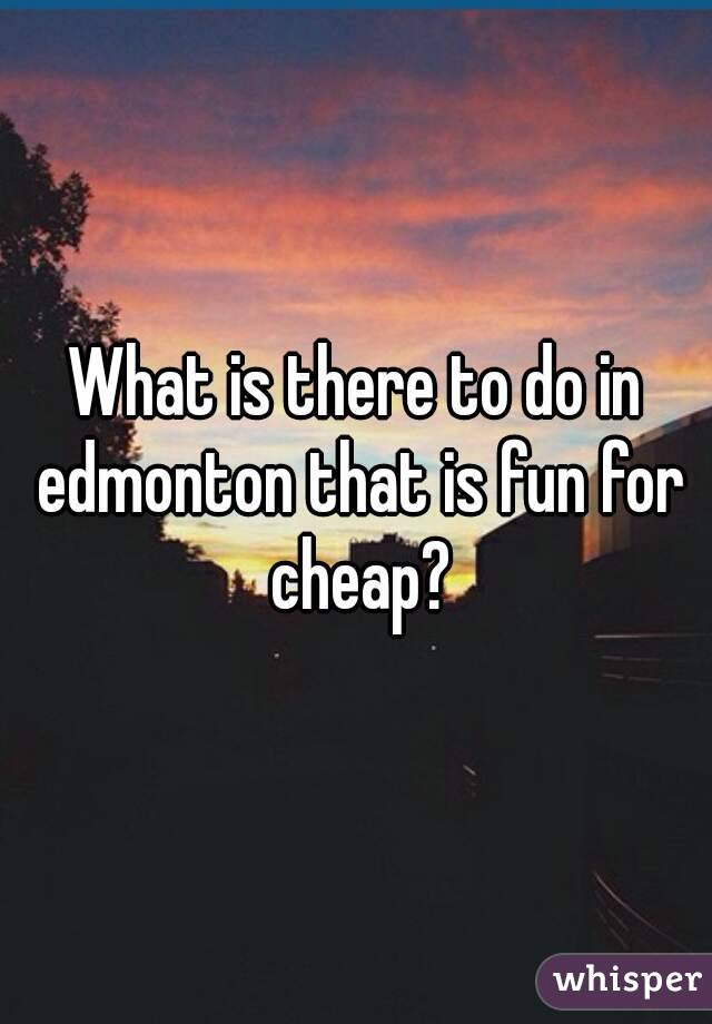 What is there to do in edmonton that is fun for cheap?