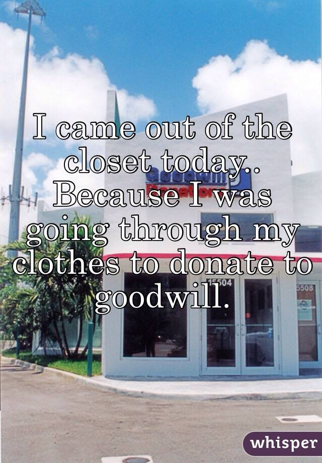 I came out of the closet today.. Because I was going through my clothes to donate to goodwill.