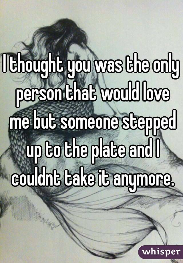 I thought you was the only person that would love me but someone stepped up to the plate and I couldnt take it anymore.