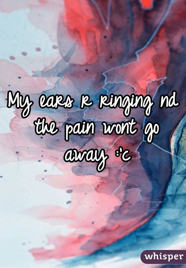 My ears r ringing nd the pain wont go away :'c