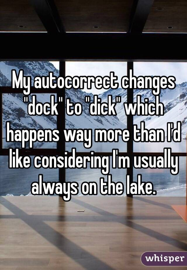 """My autocorrect changes """"dock"""" to """"dick"""" which happens way more than I'd like considering I'm usually always on the lake."""
