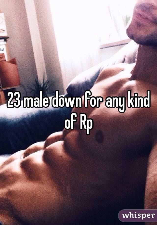 23 male down for any kind of Rp