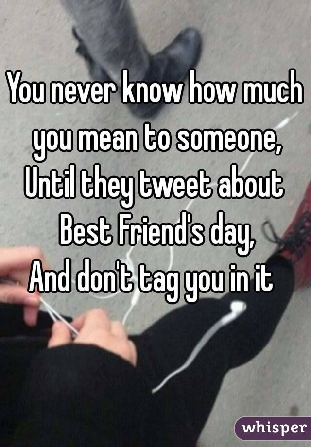 You never know how much you mean to someone, Until they tweet about Best Friend's day, And don't tag you in it
