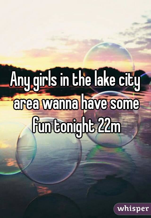 Any girls in the lake city area wanna have some fun tonight 22m