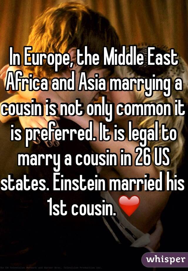 In Europe, the Middle East Africa and Asia marrying a cousin is not only common it is preferred. It is legal to marry a cousin in 26 US states. Einstein married his 1st cousin.❤️