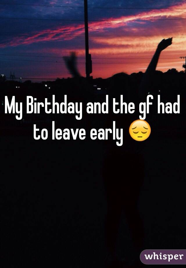 My Birthday and the gf had to leave early 😔