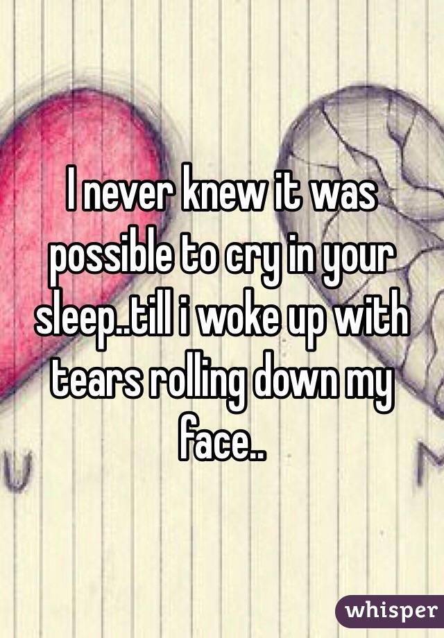 I never knew it was possible to cry in your sleep..till i woke up with tears rolling down my face..