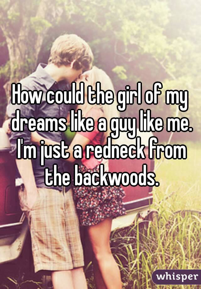 How could the girl of my dreams like a guy like me. I'm just a redneck from the backwoods.