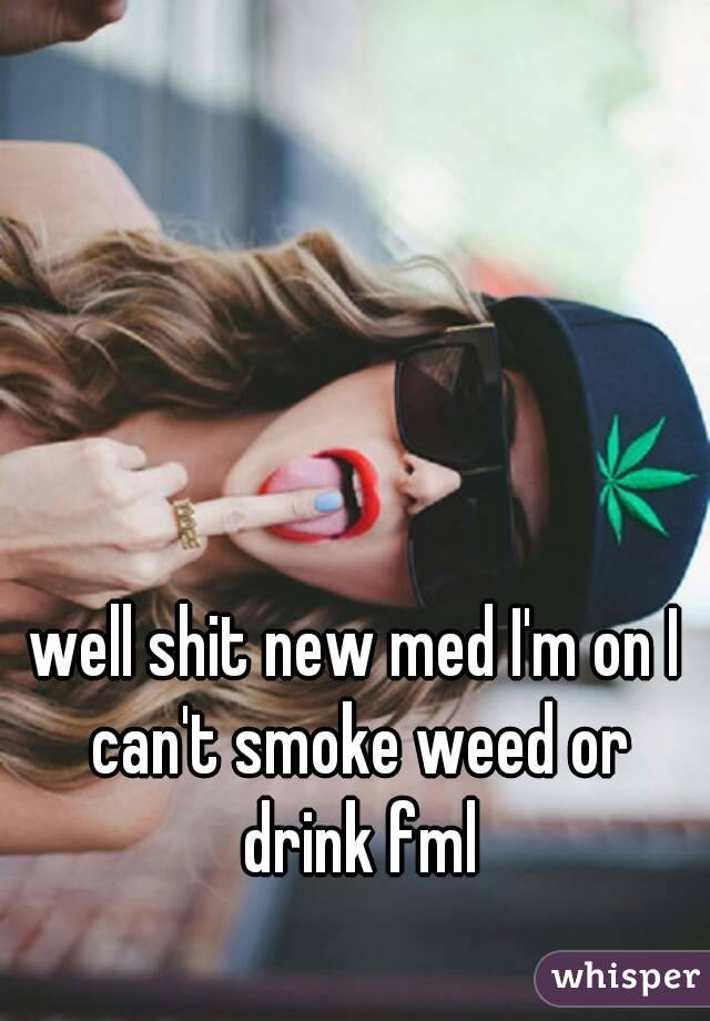 well shit new med I'm on I can't smoke weed or drink fml