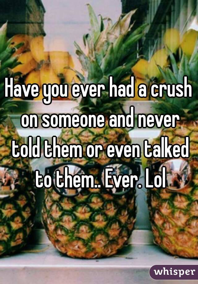 Have you ever had a crush on someone and never told them or even talked to them.. Ever. Lol