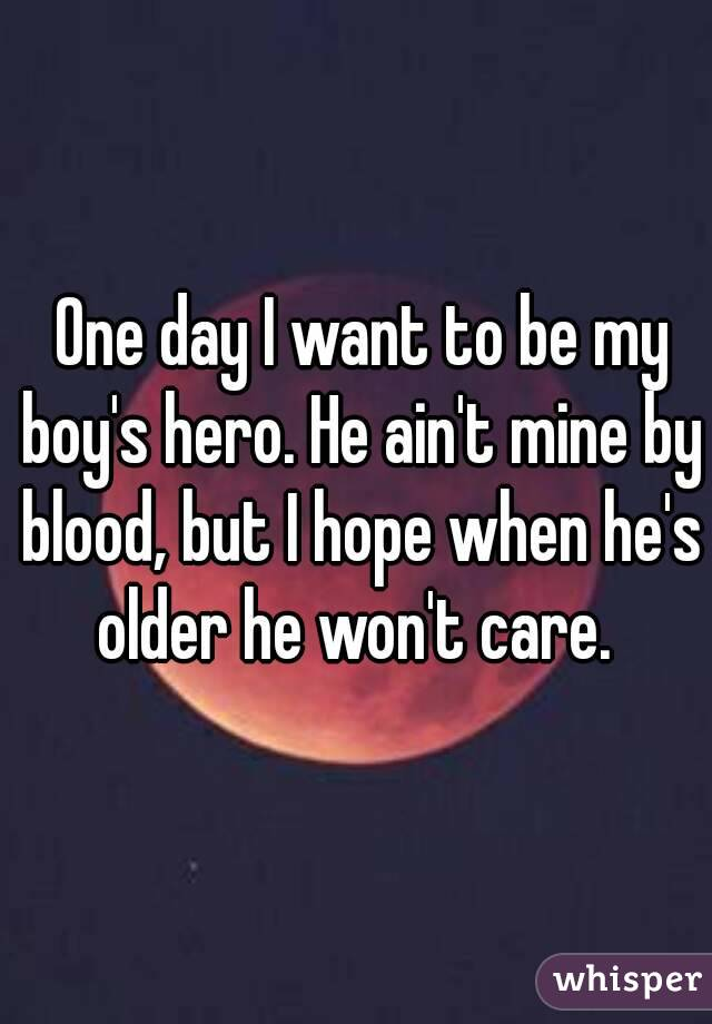 One day I want to be my boy's hero. He ain't mine by blood, but I hope when he's older he won't care.
