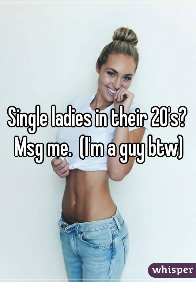 Single ladies in their 20's? Msg me.  (I'm a guy btw)