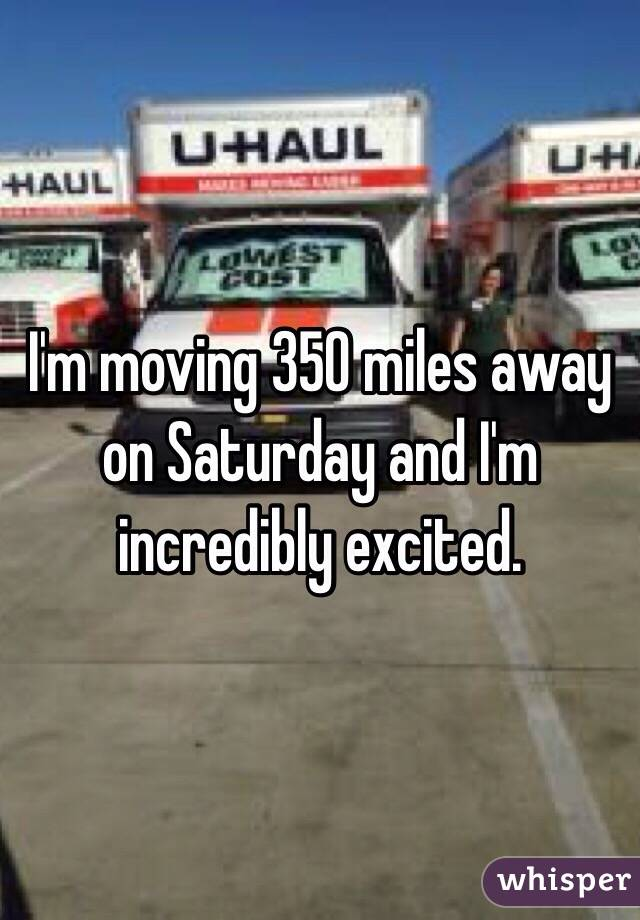 I'm moving 350 miles away on Saturday and I'm incredibly excited.