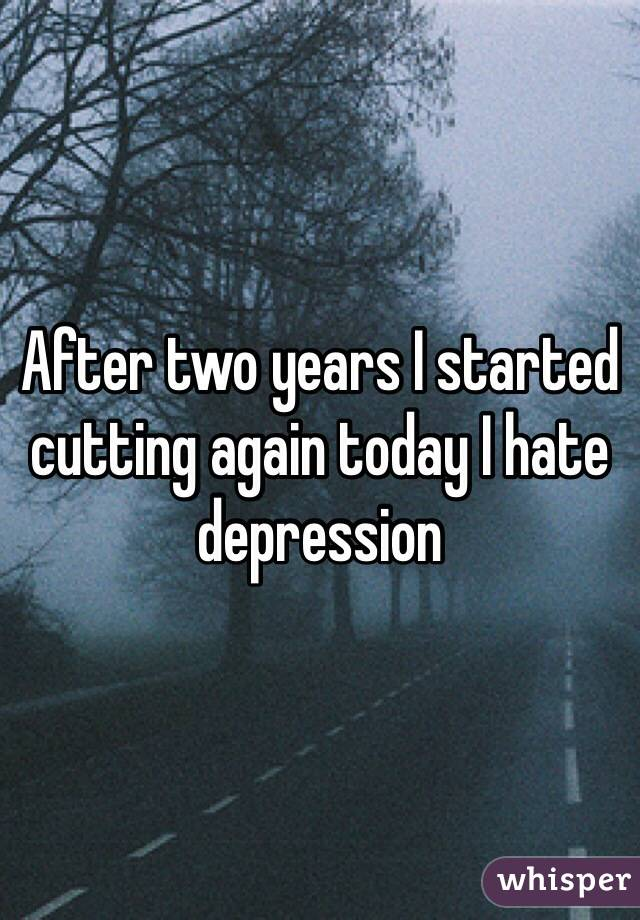 After two years I started cutting again today I hate depression