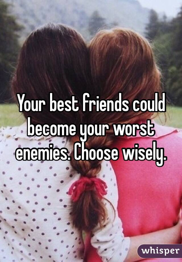Your best friends could become your worst enemies. Choose wisely.
