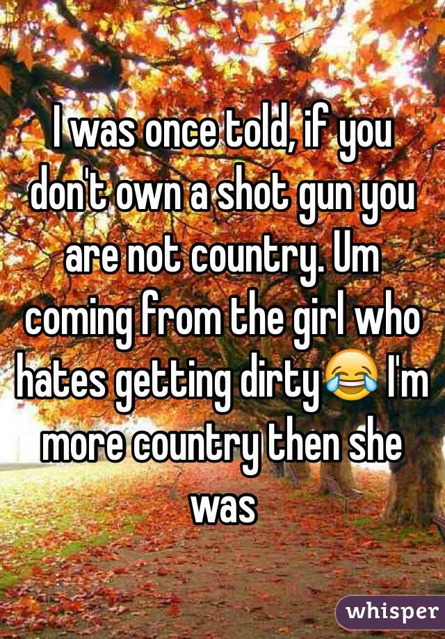 I was once told, if you don't own a shot gun you are not country. Um coming from the girl who hates getting dirty😂 I'm more country then she was