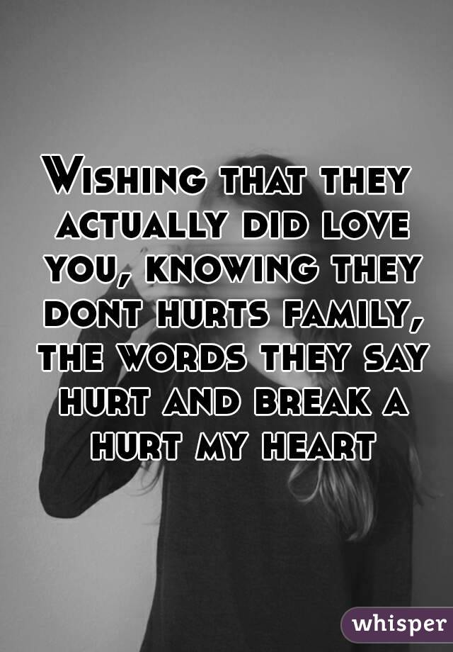 Wishing that they actually did love you, knowing they dont hurts family, the words they say hurt and break a hurt my heart