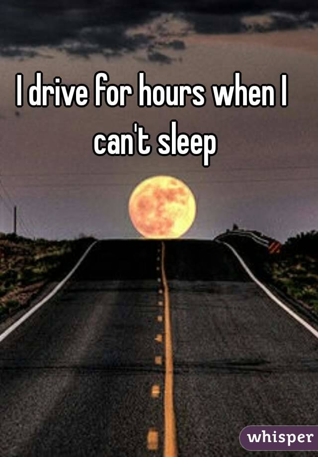 I drive for hours when I can't sleep