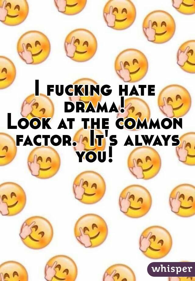 I fucking hate drama!  Look at the common factor.  It's always you!