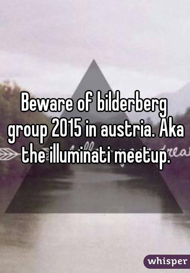 Beware of bilderberg group 2015 in austria. Aka the illuminati meetup.