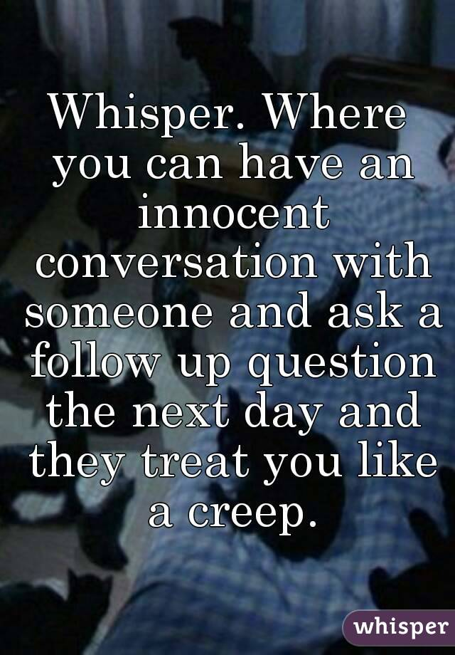 Whisper. Where you can have an innocent conversation with someone and ask a follow up question the next day and they treat you like a creep.