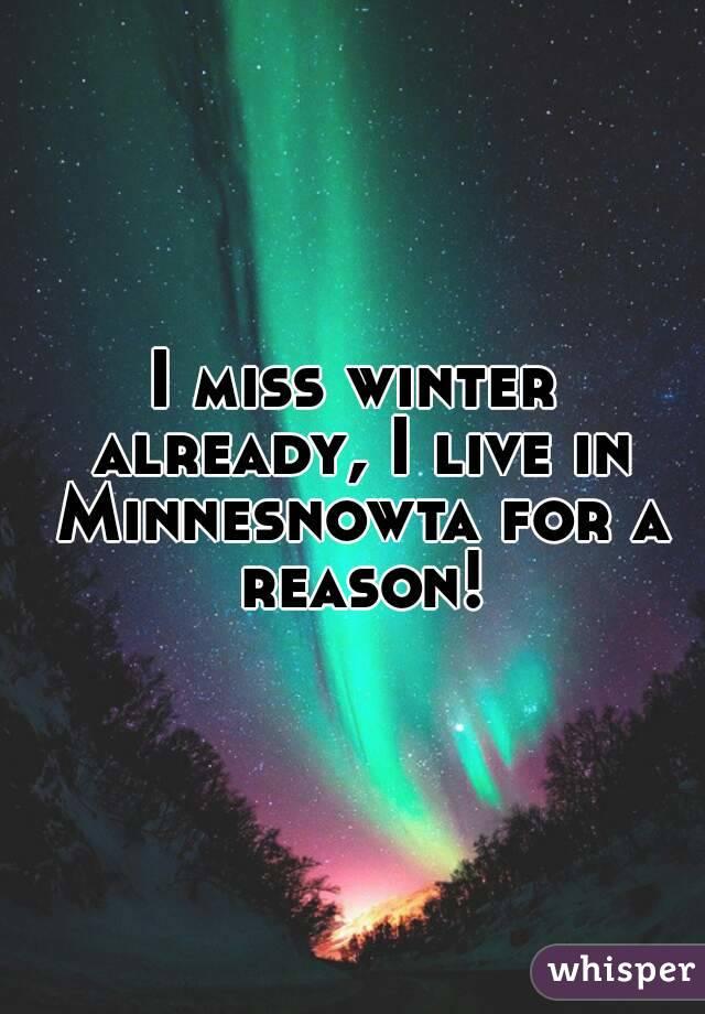 I miss winter already, I live in Minnesnowta for a reason!