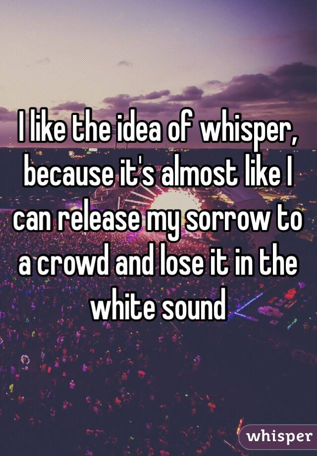 I like the idea of whisper, because it's almost like I can release my sorrow to a crowd and lose it in the white sound