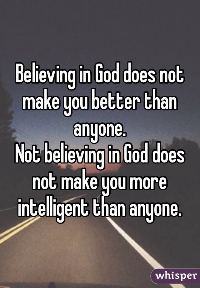 Believing in God does not make you better than anyone. Not believing in God does not make you more intelligent than anyone.