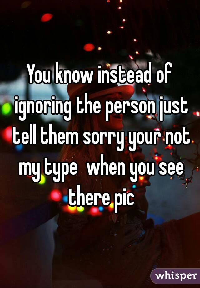 You know instead of ignoring the person just tell them sorry your not my type  when you see there pic