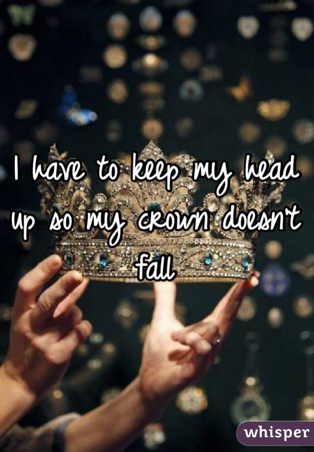 I have to keep my head up so my crown doesn't fall