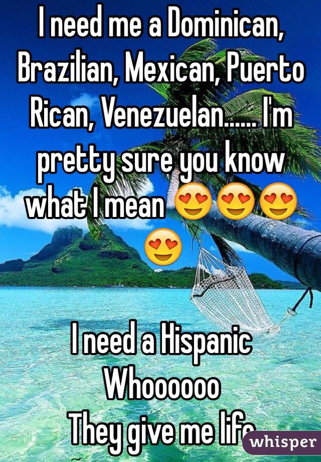 I need me a Dominican, Brazilian, Mexican, Puerto Rican, Venezuelan...... I'm pretty sure you know what I mean 😍😍😍😍  I need a Hispanic  Whoooooo  They give me life