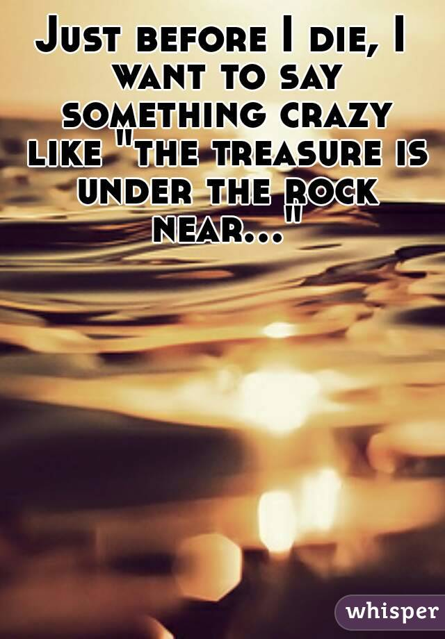 "Just before I die, I want to say something crazy like ""the treasure is under the rock near..."""
