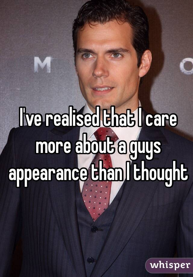 I've realised that I care more about a guys appearance than I thought