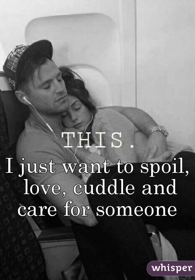 I just want to spoil, love, cuddle and care for someone