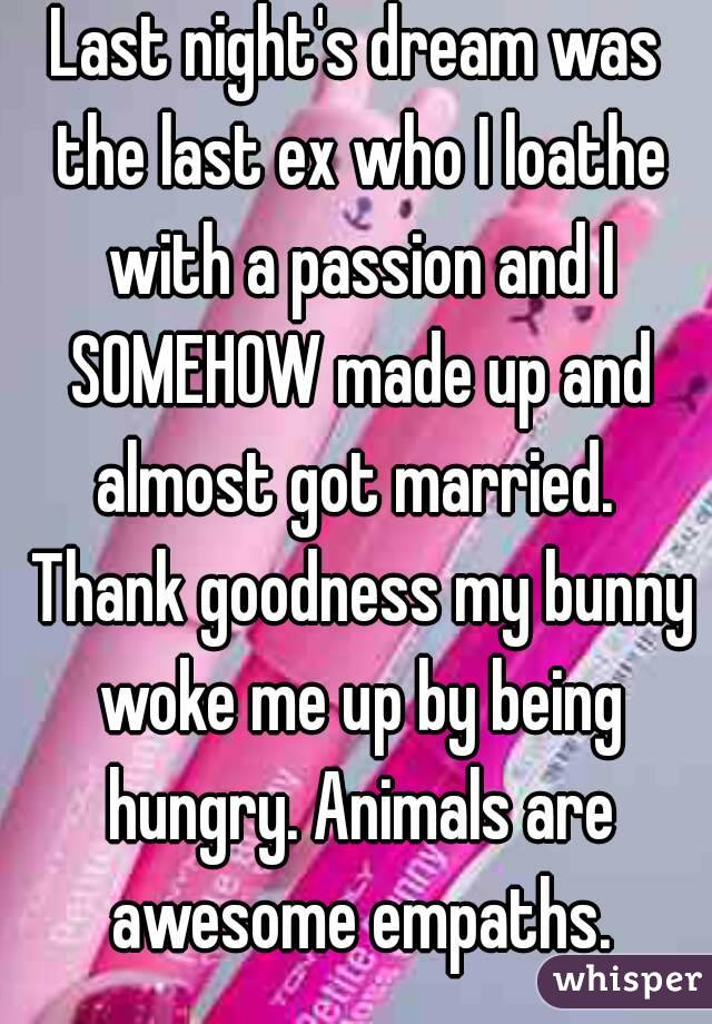 Last night's dream was the last ex who I loathe with a passion and I SOMEHOW made up and almost got married.  Thank goodness my bunny woke me up by being hungry. Animals are awesome empaths.