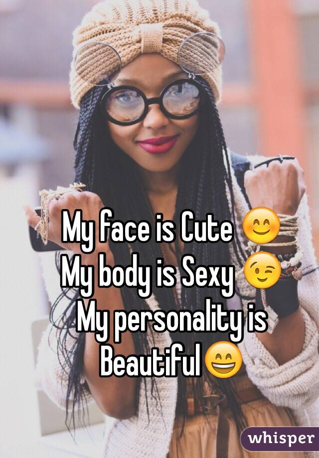 My face is Cute 😊 My body is Sexy 😉 My personality is Beautiful😄