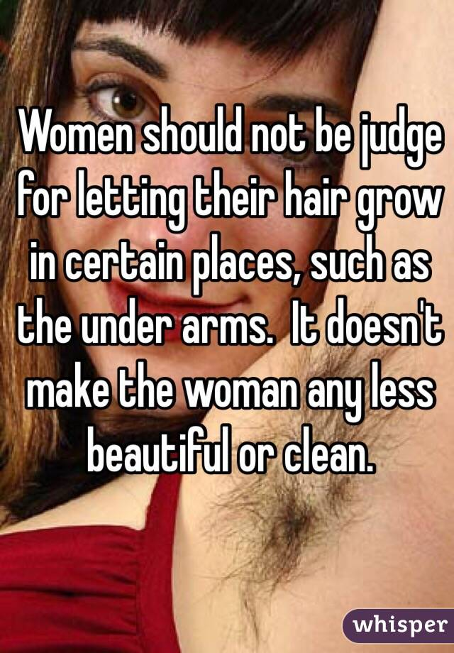 Women should not be judge for letting their hair grow in certain places, such as the under arms.  It doesn't make the woman any less beautiful or clean.