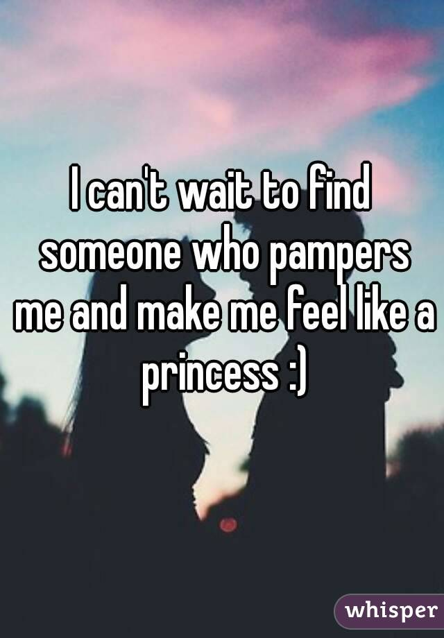 I can't wait to find someone who pampers me and make me feel like a princess :)