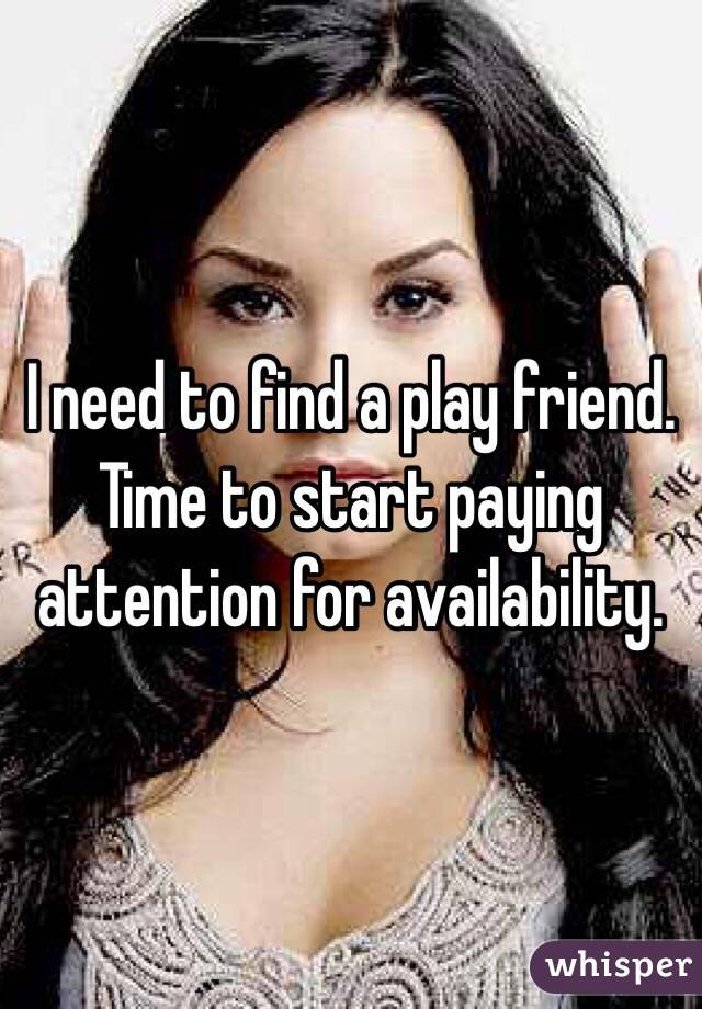 I need to find a play friend. Time to start paying attention for availability.