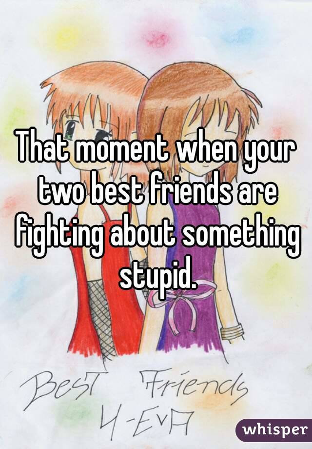 That moment when your two best friends are fighting about something stupid.