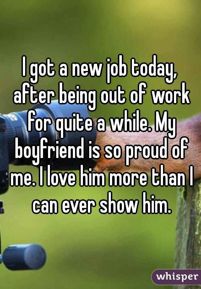 I got a new job today, after being out of work for quite a while. My boyfriend is so proud of me. I love him more than I can ever show him.